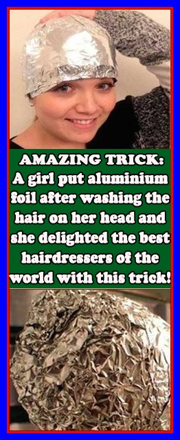 Amazing TRICK: A Girl Put Aluminum Foil After Washing The Hair on Her Head and She Delighted The Best Hairdressers of The World With This Trick!